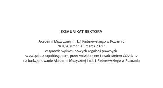 Komunikat Rektora nr8/2021 zdnia 1.03.2021 r.wsprawie wpływu nowych regulacji prawnych wzwiązku zzapobieganiem, przeciwdziałaniem izwalczaniem COVID-19 nafunkcjonowanie Akademii Muzycznej im.I.J.Paderewskiego wPoznaniu