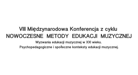 VIII Międzynarodowa Konferencjaz cyklu NOWOCZESNE METODY EDUKACJI MUZYCZNEJ  Wyzwania edukacji muzycznej wXXI wieku. Psychopedagogiczne ispołeczne konteksty edukacji muzycznej.