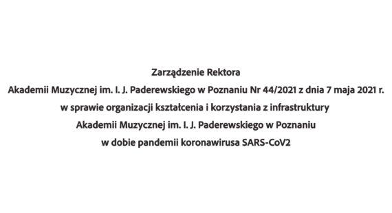 Zarządzenie Rektora Akademii Muzycznej im.I.J.Paderewskiego wPoznaniu Nr44/2021 zdnia 7 maja 2021 r.wsprawie organizacji kształcenia ikorzystania zinfrastruktury Akademii Muzycznej im.I.J.Paderewskiego wPoznaniu wdobie pandemii koronawirusa SARS-CoV2