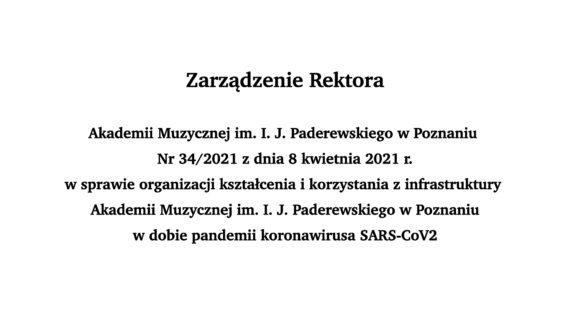 Zarządzenie Rektora Akademii Muzycznej im.I.J.Paderewskiego wPoznaniu Nr34/2021 zdnia 8 kwietnia 2021 r.wsprawie organizacji kształcenia ikorzystania zinfrastruktury Akademii Muzycznej im.I.J.Paderewskiego wPoznaniu wdobie pandemii koronawirusa SARS-CoV2